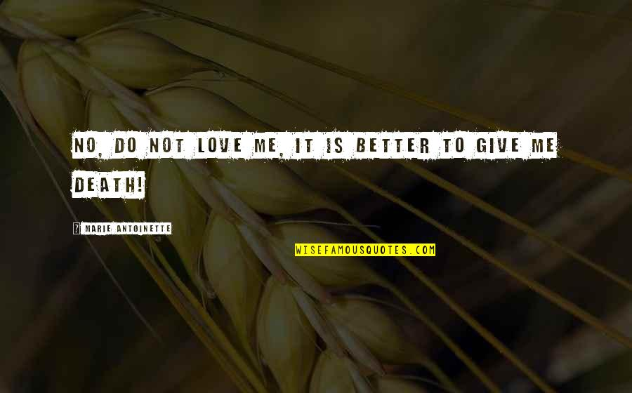 To Give Love Quotes By Marie Antoinette: No, do not love me, it is better