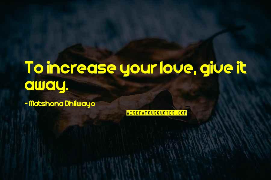 To Give Love Quotes By Matshona Dhliwayo: To increase your love, give it away.