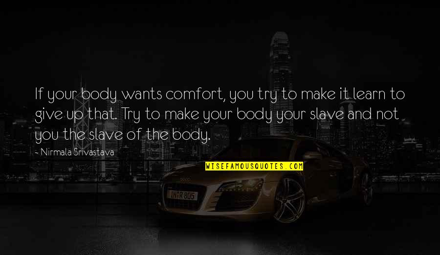 To Give Love Quotes By Nirmala Srivastava: If your body wants comfort, you try to