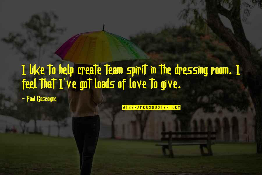 To Give Love Quotes By Paul Gascoigne: I like to help create team spirit in