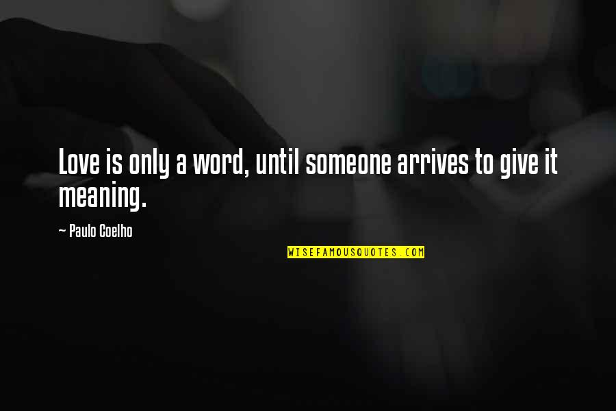 To Give Love Quotes By Paulo Coelho: Love is only a word, until someone arrives