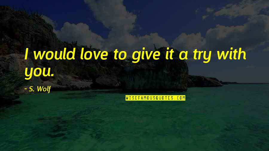 To Give Love Quotes By S. Wolf: I would love to give it a try