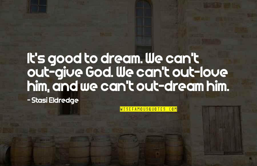 To Give Love Quotes By Stasi Eldredge: It's good to dream. We can't out-give God.