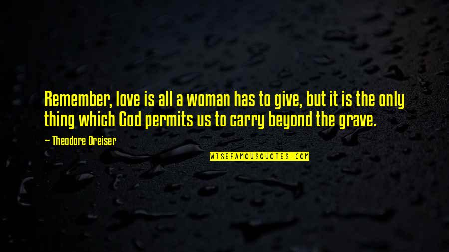 To Give Love Quotes By Theodore Dreiser: Remember, love is all a woman has to