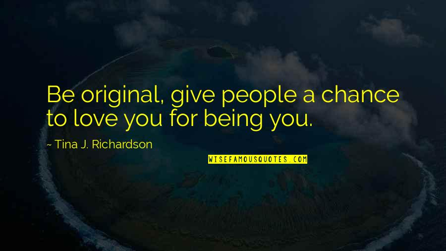 To Give Love Quotes By Tina J. Richardson: Be original, give people a chance to love