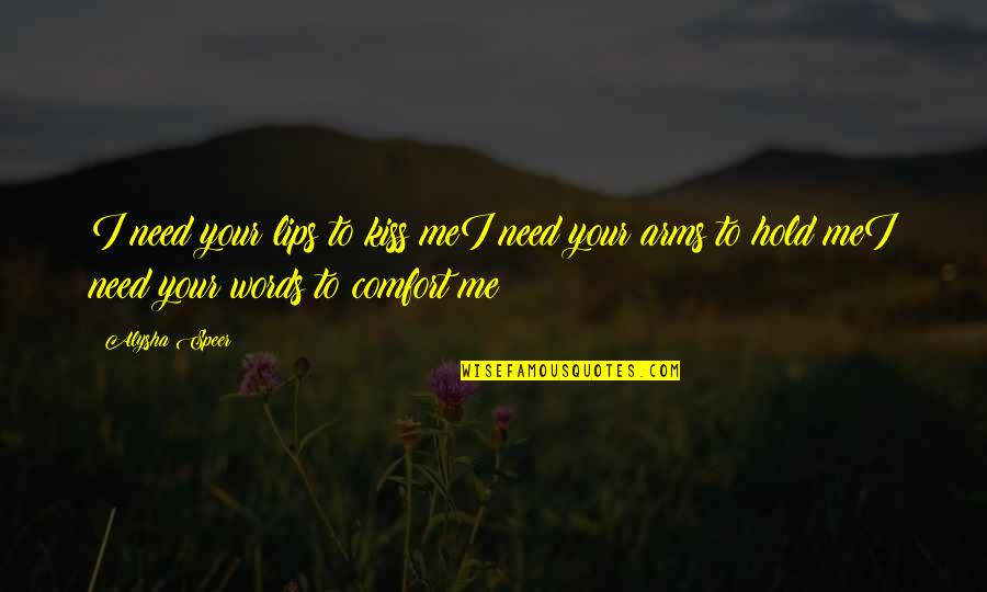 To Hold You In My Arms Quotes By Alysha Speer: I need your lips to kiss meI need