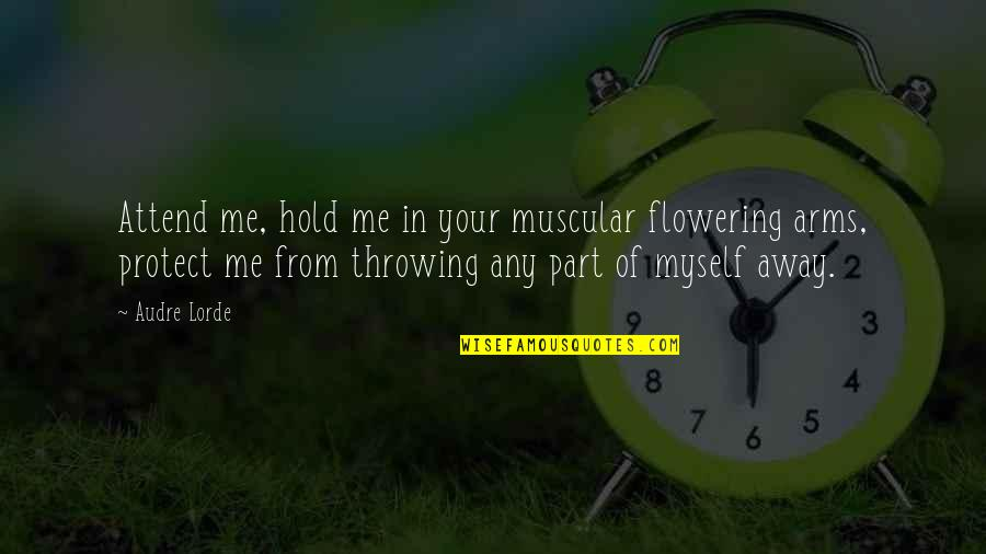 To Hold You In My Arms Quotes By Audre Lorde: Attend me, hold me in your muscular flowering