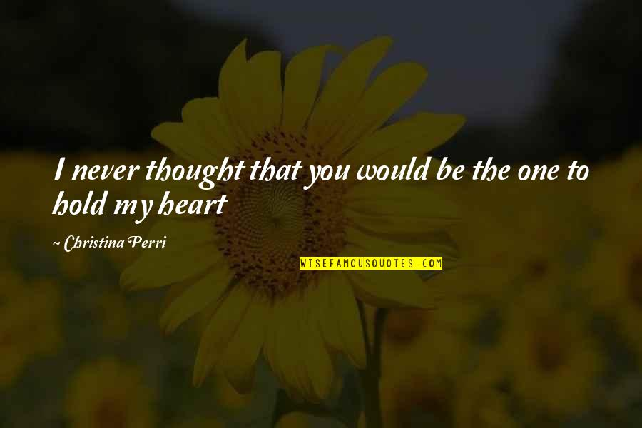 To Hold You In My Arms Quotes By Christina Perri: I never thought that you would be the
