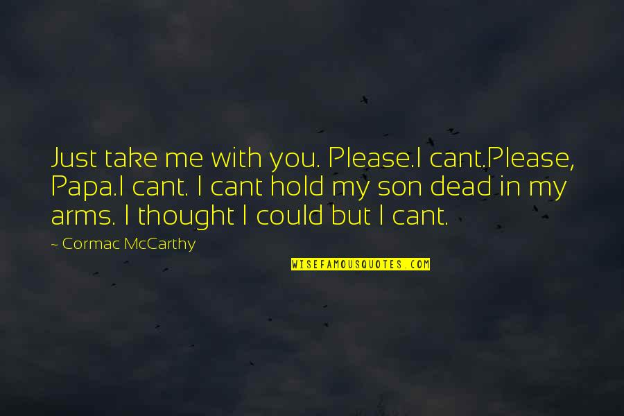 To Hold You In My Arms Quotes By Cormac McCarthy: Just take me with you. Please.I cant.Please, Papa.I