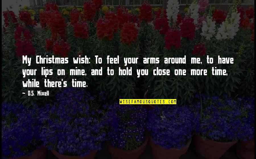 To Hold You In My Arms Quotes By D.S. Mixell: My Christmas wish: To feel your arms around