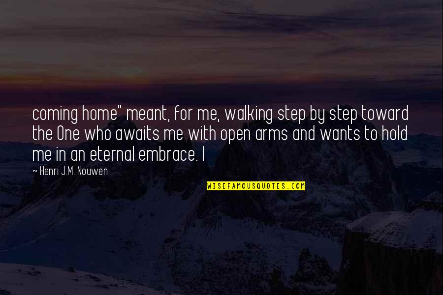 """To Hold You In My Arms Quotes By Henri J.M. Nouwen: coming home"""" meant, for me, walking step by"""