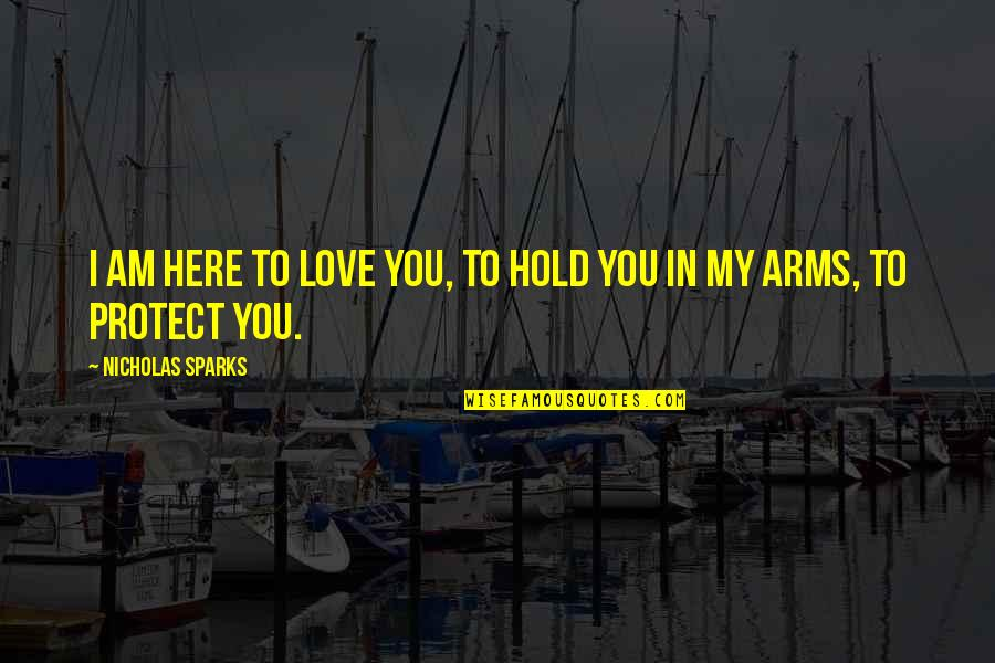 To Hold You In My Arms Quotes By Nicholas Sparks: I am here to love you, to hold