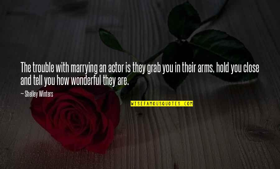 To Hold You In My Arms Quotes By Shelley Winters: The trouble with marrying an actor is they