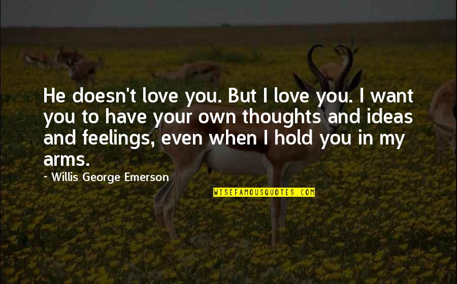 To Hold You In My Arms Quotes By Willis George Emerson: He doesn't love you. But I love you.