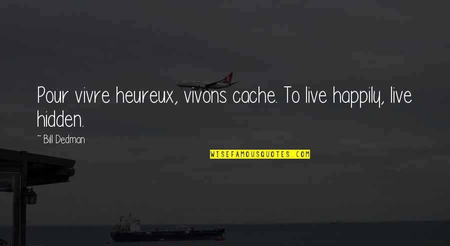 To Live Happily Quotes By Bill Dedman: Pour vivre heureux, vivons cache. To live happily,