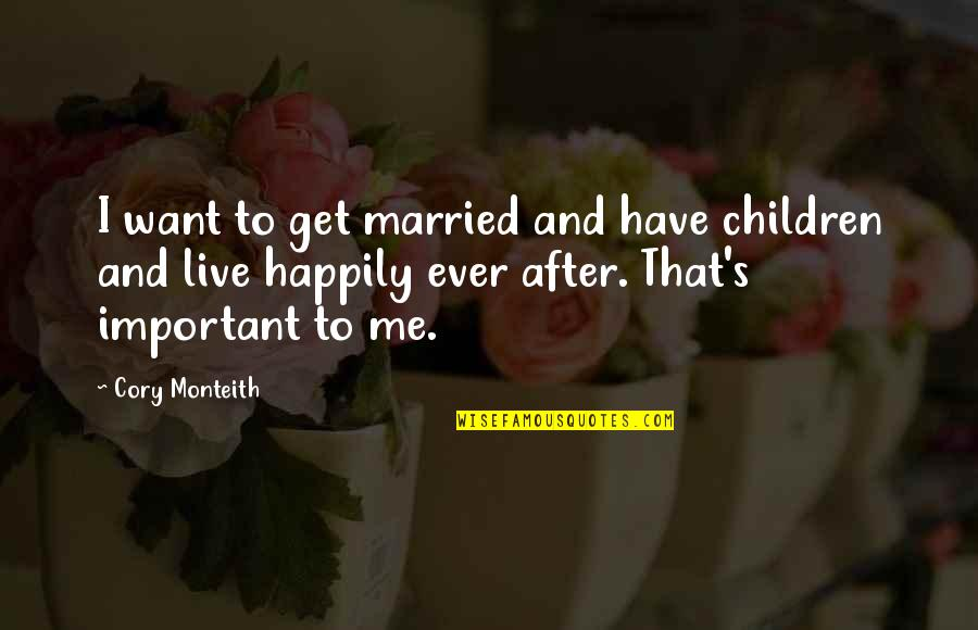 To Live Happily Quotes By Cory Monteith: I want to get married and have children