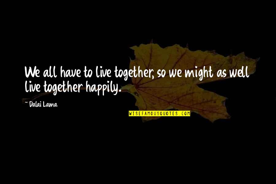 To Live Happily Quotes By Dalai Lama: We all have to live together, so we