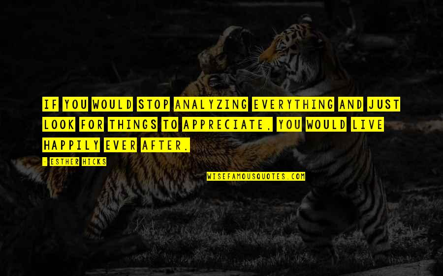 To Live Happily Quotes By Esther Hicks: If you would stop analyzing everything and just