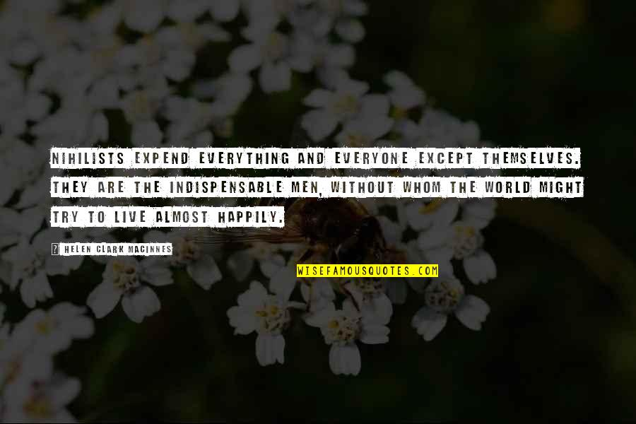 To Live Happily Quotes By Helen Clark MacInnes: Nihilists expend everything and everyone except themselves. They