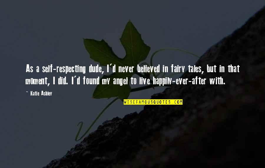 To Live Happily Quotes By Katie Ashley: As a self-respecting dude, I'd never believed in