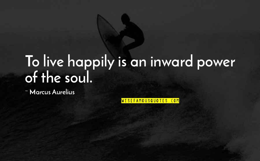 To Live Happily Quotes By Marcus Aurelius: To live happily is an inward power of
