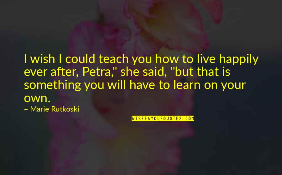 To Live Happily Quotes By Marie Rutkoski: I wish I could teach you how to