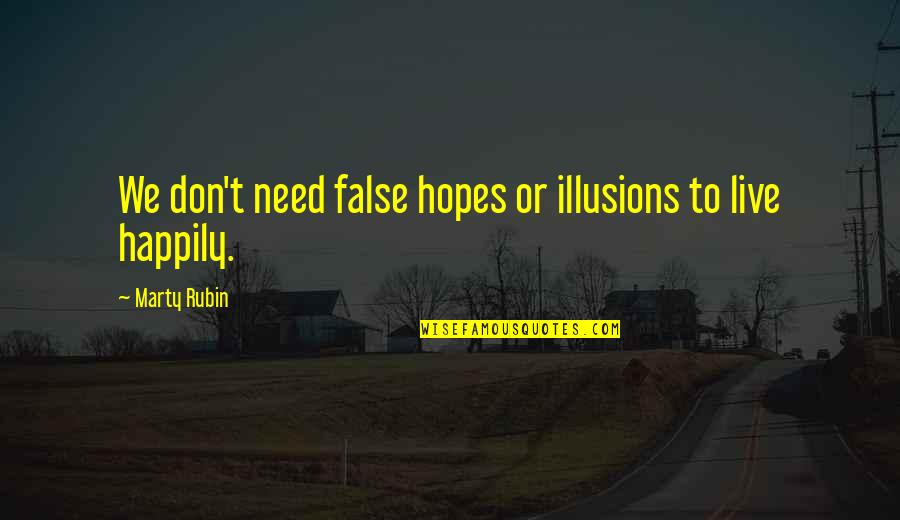 To Live Happily Quotes By Marty Rubin: We don't need false hopes or illusions to