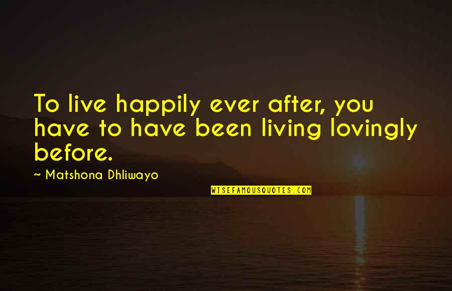 To Live Happily Quotes By Matshona Dhliwayo: To live happily ever after, you have to