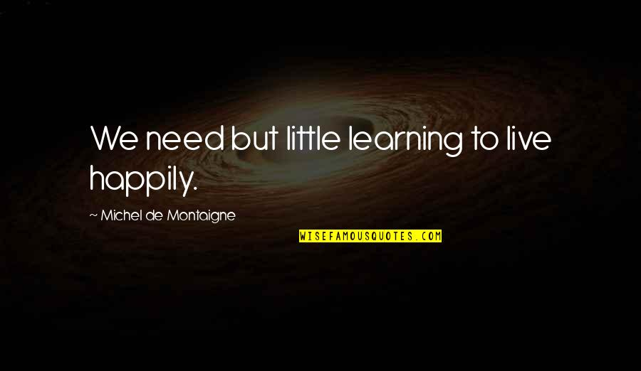 To Live Happily Quotes By Michel De Montaigne: We need but little learning to live happily.