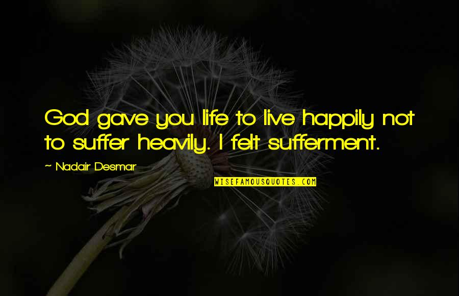 To Live Happily Quotes By Nadair Desmar: God gave you life to live happily not