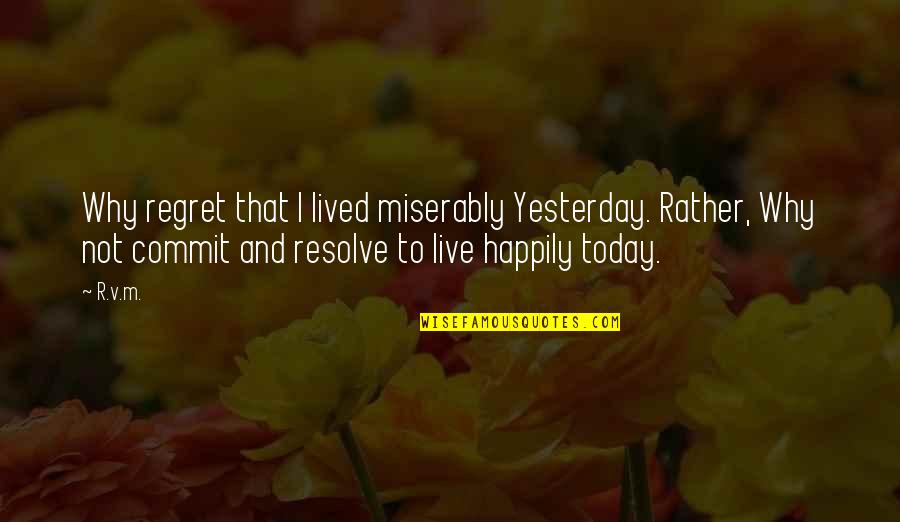 To Live Happily Quotes By R.v.m.: Why regret that I lived miserably Yesterday. Rather,