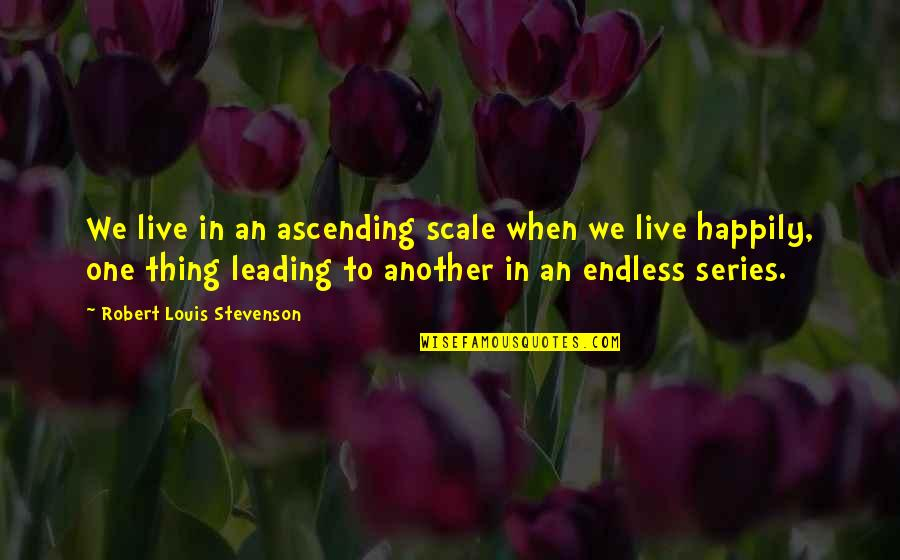 To Live Happily Quotes By Robert Louis Stevenson: We live in an ascending scale when we