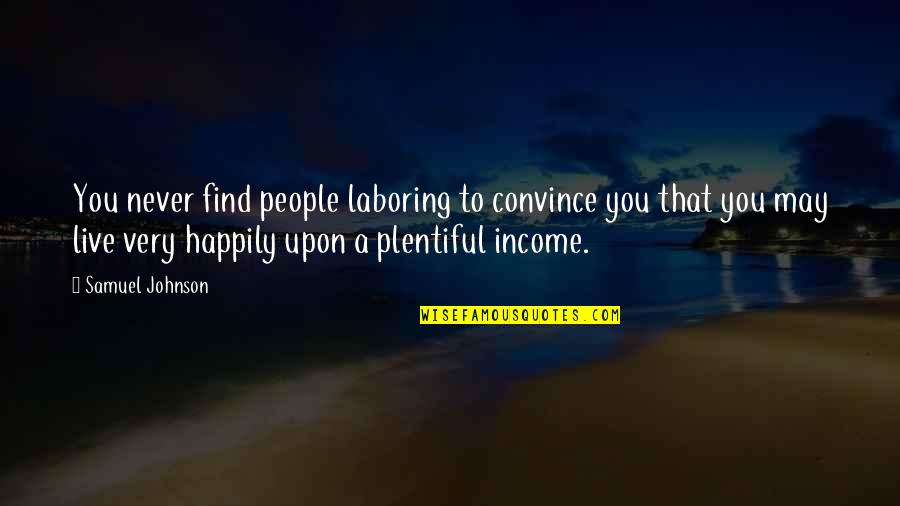 To Live Happily Quotes By Samuel Johnson: You never find people laboring to convince you