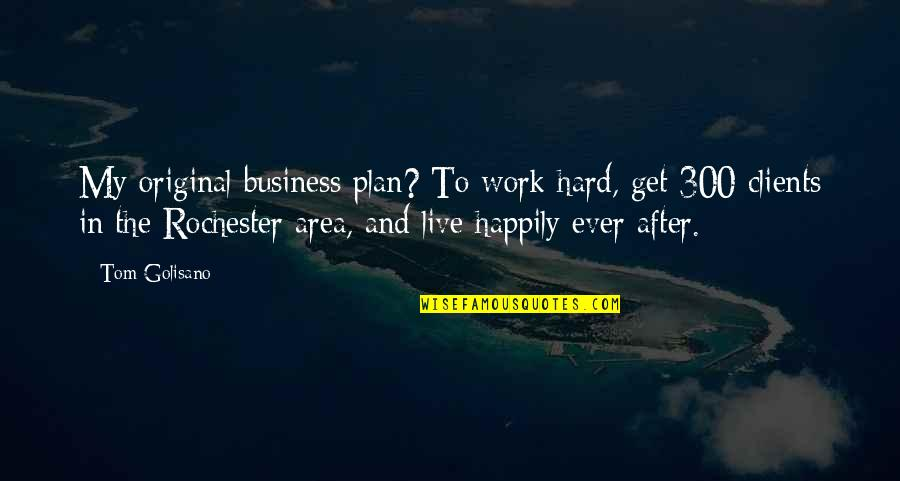 To Live Happily Quotes By Tom Golisano: My original business plan? To work hard, get