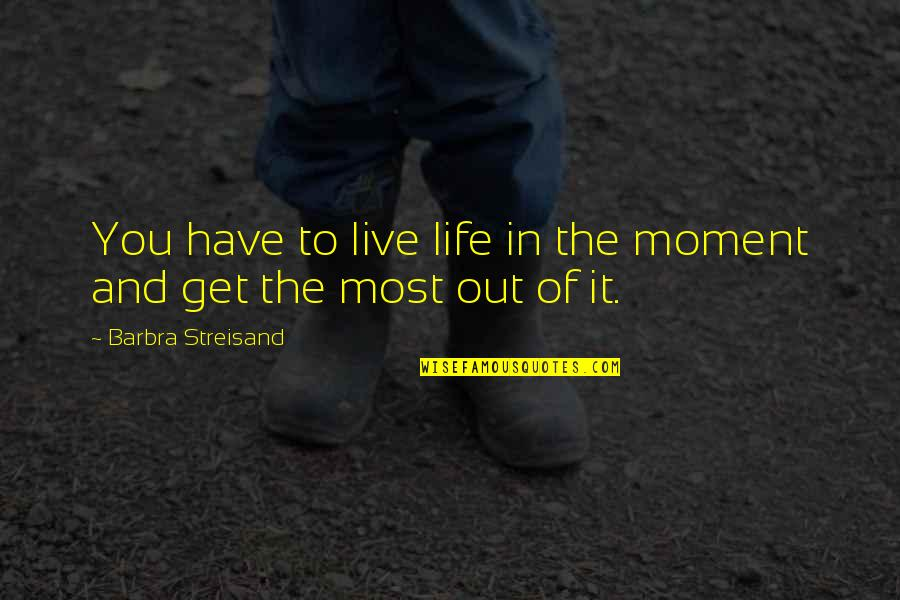 To Live Life Quotes By Barbra Streisand: You have to live life in the moment