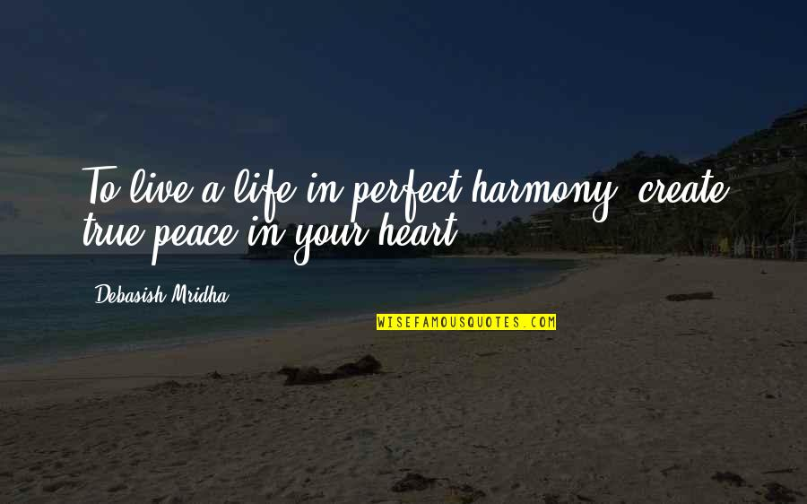 To Live Life Quotes By Debasish Mridha: To live a life in perfect harmony, create