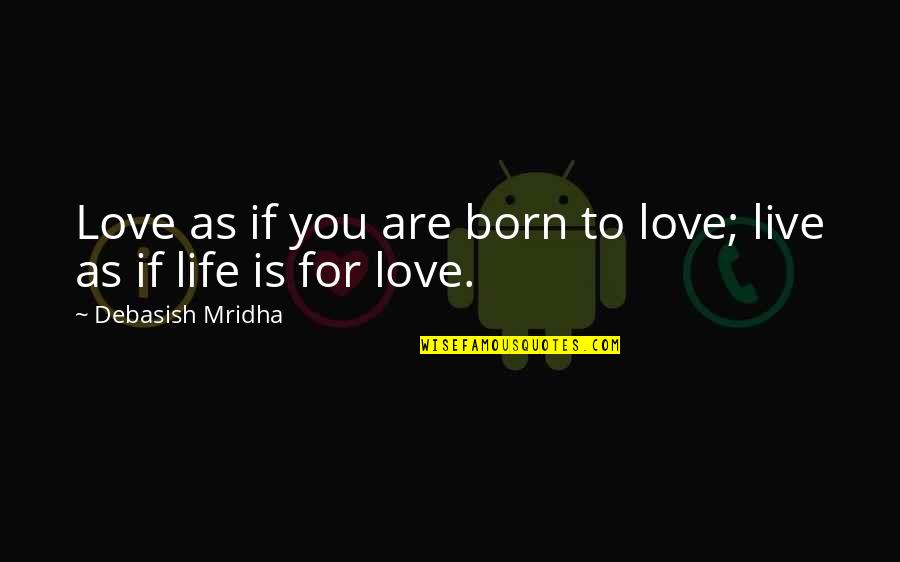 To Live Life Quotes By Debasish Mridha: Love as if you are born to love;
