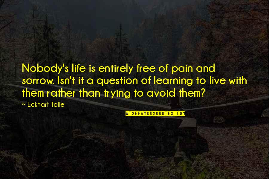 To Live Life Quotes By Eckhart Tolle: Nobody's life is entirely free of pain and