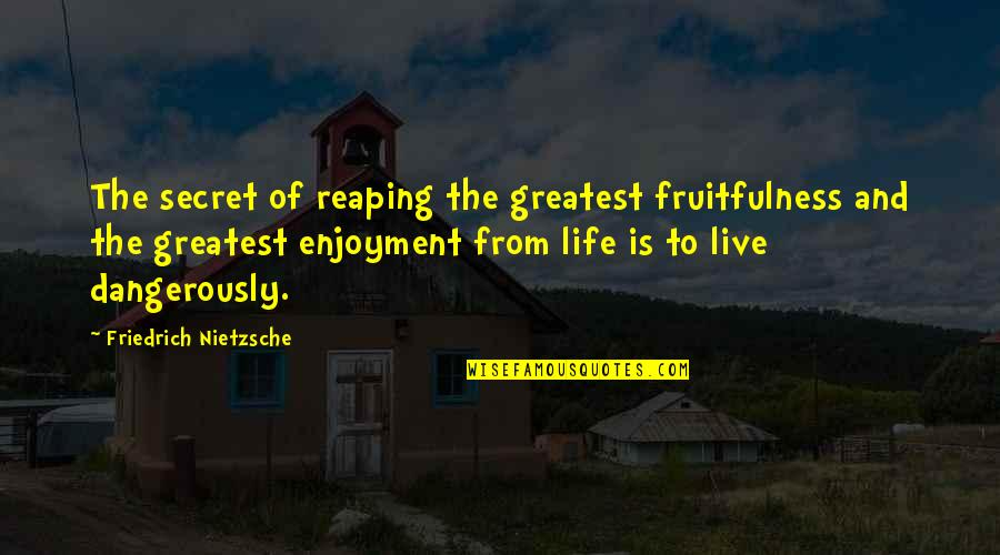 To Live Life Quotes By Friedrich Nietzsche: The secret of reaping the greatest fruitfulness and