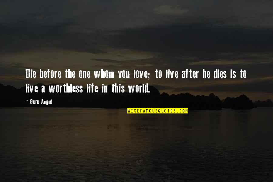To Live Life Quotes By Guru Angad: Die before the one whom you love; to