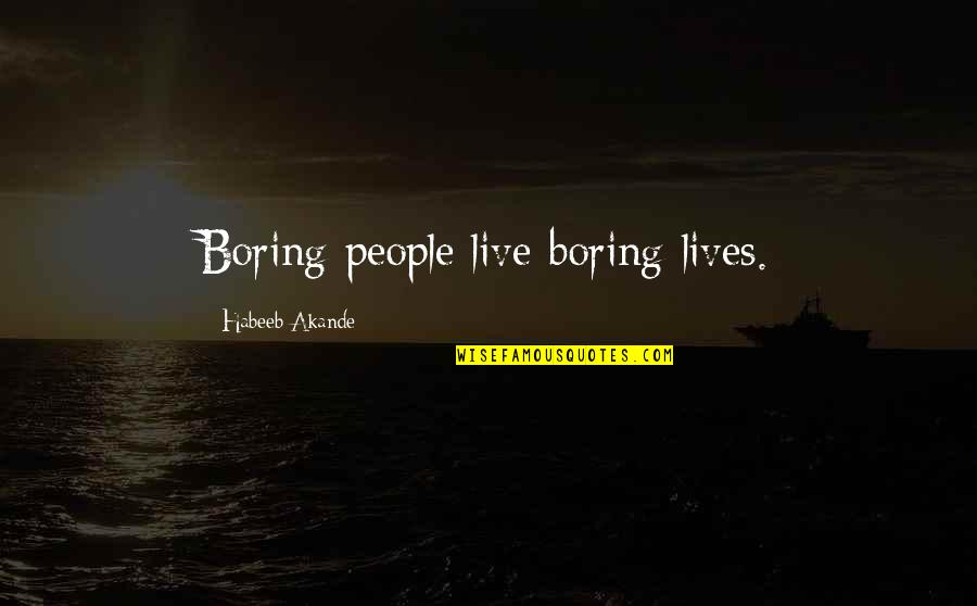 To Live Life Quotes By Habeeb Akande: Boring people live boring lives.