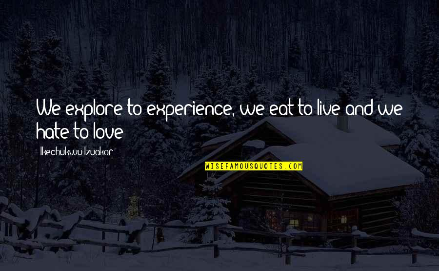 To Live Life Quotes By Ikechukwu Izuakor: We explore to experience, we eat to live