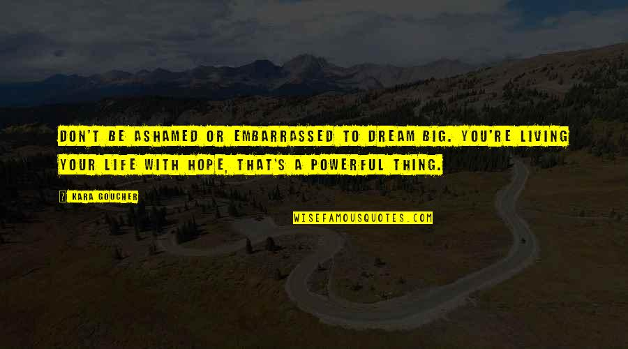 To Live Life Quotes By Kara Goucher: Don't be ashamed or embarrassed to dream big.