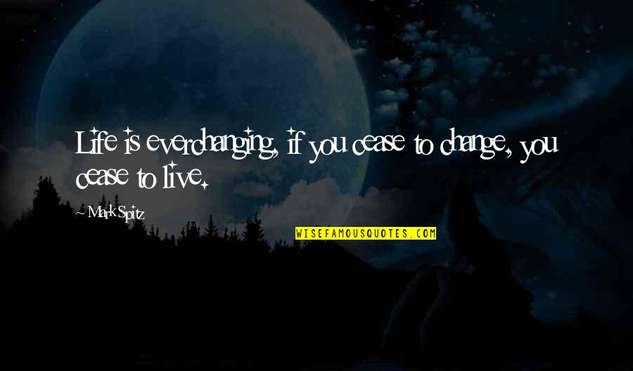 To Live Life Quotes By Mark Spitz: Life is everchanging, if you cease to change,