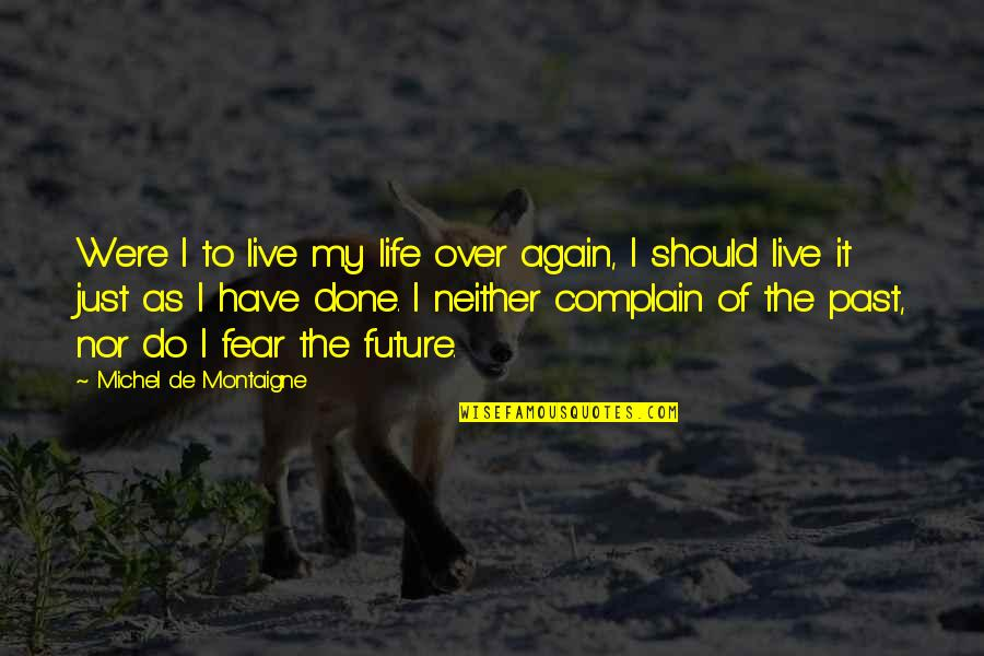 To Live Life Quotes By Michel De Montaigne: Were I to live my life over again,