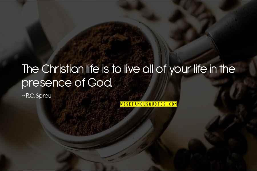 To Live Life Quotes By R.C. Sproul: The Christian life is to live all of