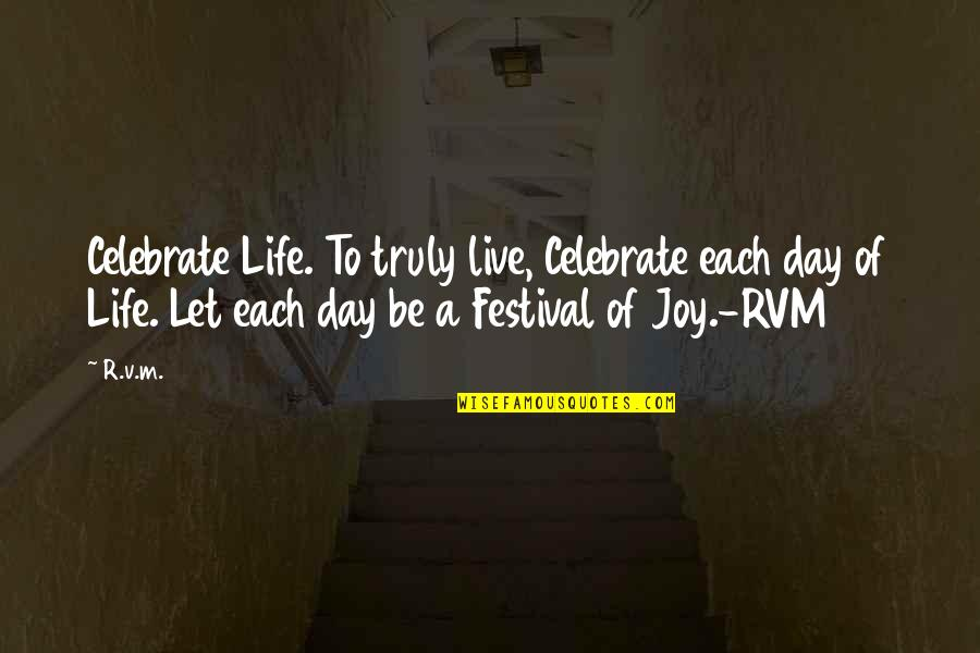 To Live Life Quotes By R.v.m.: Celebrate Life. To truly live, Celebrate each day