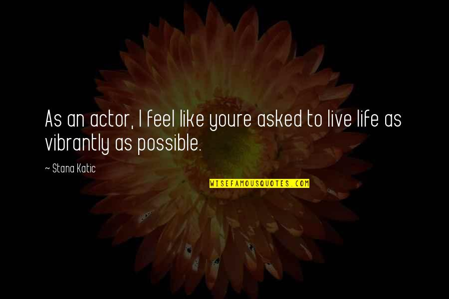 To Live Life Quotes By Stana Katic: As an actor, I feel like youre asked