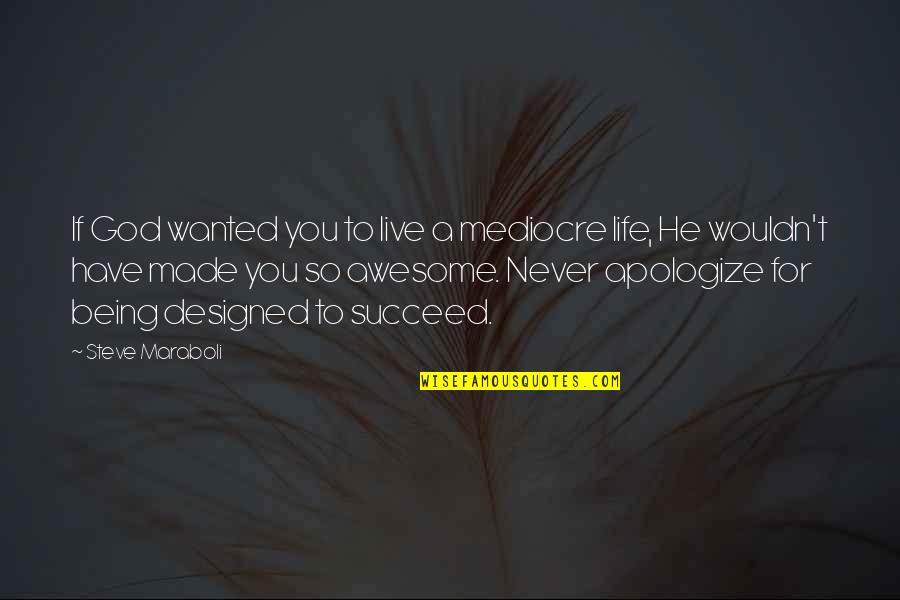To Live Life Quotes By Steve Maraboli: If God wanted you to live a mediocre