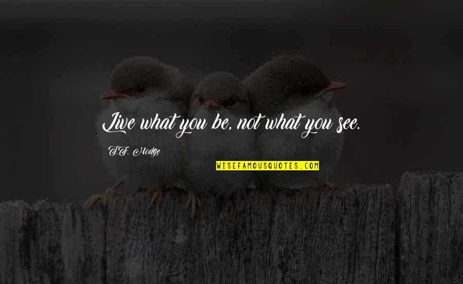 To Live Life Quotes By T.F. Hodge: Live what you be, not what you see.